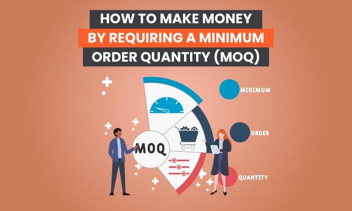 Cómo ganar dinero requiriendo una cantidad mínima de pedido (MOQ)